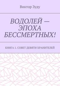 Виктор Зуду - Водолей – эпоха бессмертных. Книга 1. Совет девяти хранителей