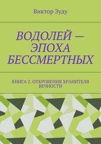 Виктор Зуду - Водолей – эпоха бессмертных. Книга 2. Откровения Хранителя Вечности