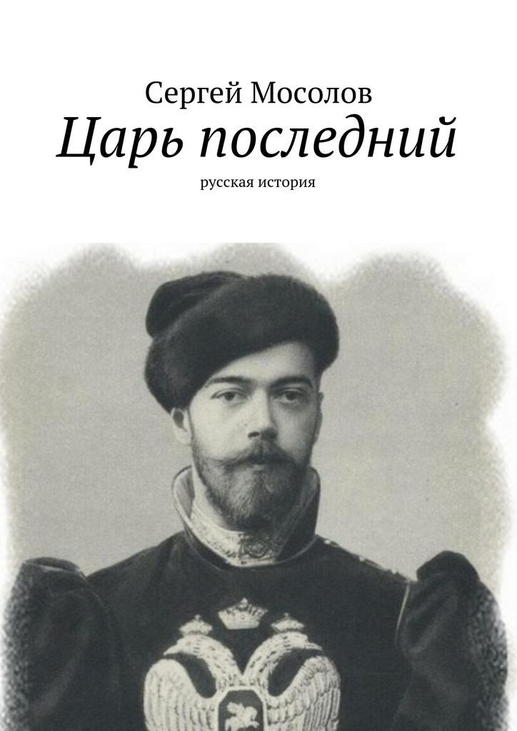 Сергей Мосолов - Царь последний. Русская история