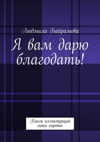 Людмила Байрамова - Я вам дарю благодать! Книга иллюстраций моих картин