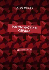 Эмиль Марков - Ритмы чистого сердца. Сборник стихов