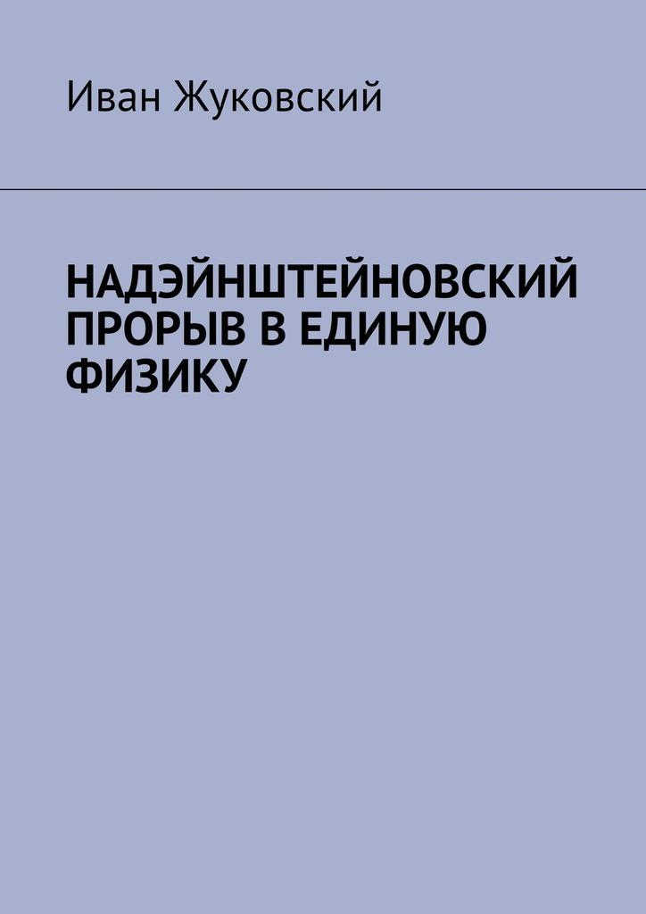 Обложка книги Надэйнштейновский прорыв в единую физику, автор Иван Жуковский
