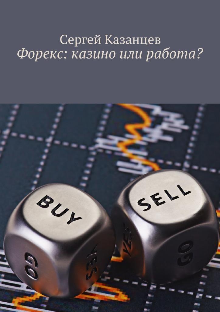 Сергей Казанцев Форекс: казино или работа? авто рынок в костанае дизель