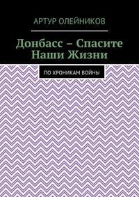 Артур Олейников - Донбасс – Спасите наши жизни. По хроникам войны