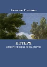 Антонина Александровна Романова - Потеря. Иронический женский детектив