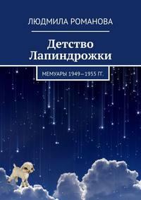 Людмила Романова - Детство Лапиндрожки. Мемуары 1949–1955 гг.