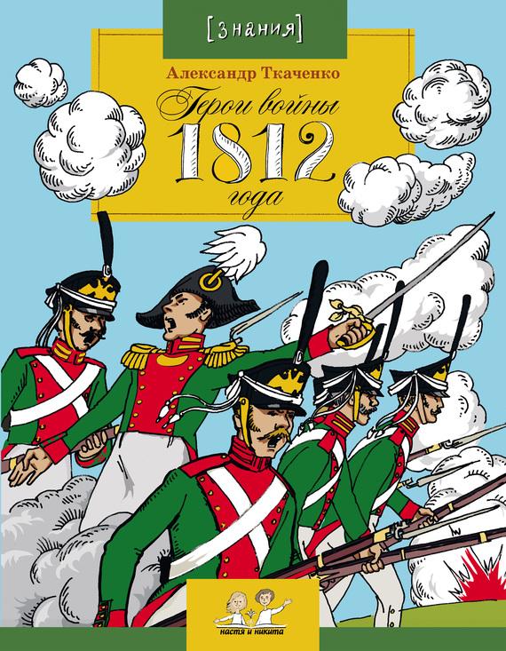 Александр Ткаченко Герои войны 1812 года александр ткаченко герои войны 1812 года