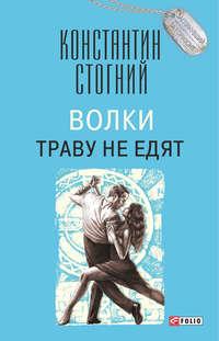 Константин Стогний - Волки траву не едят