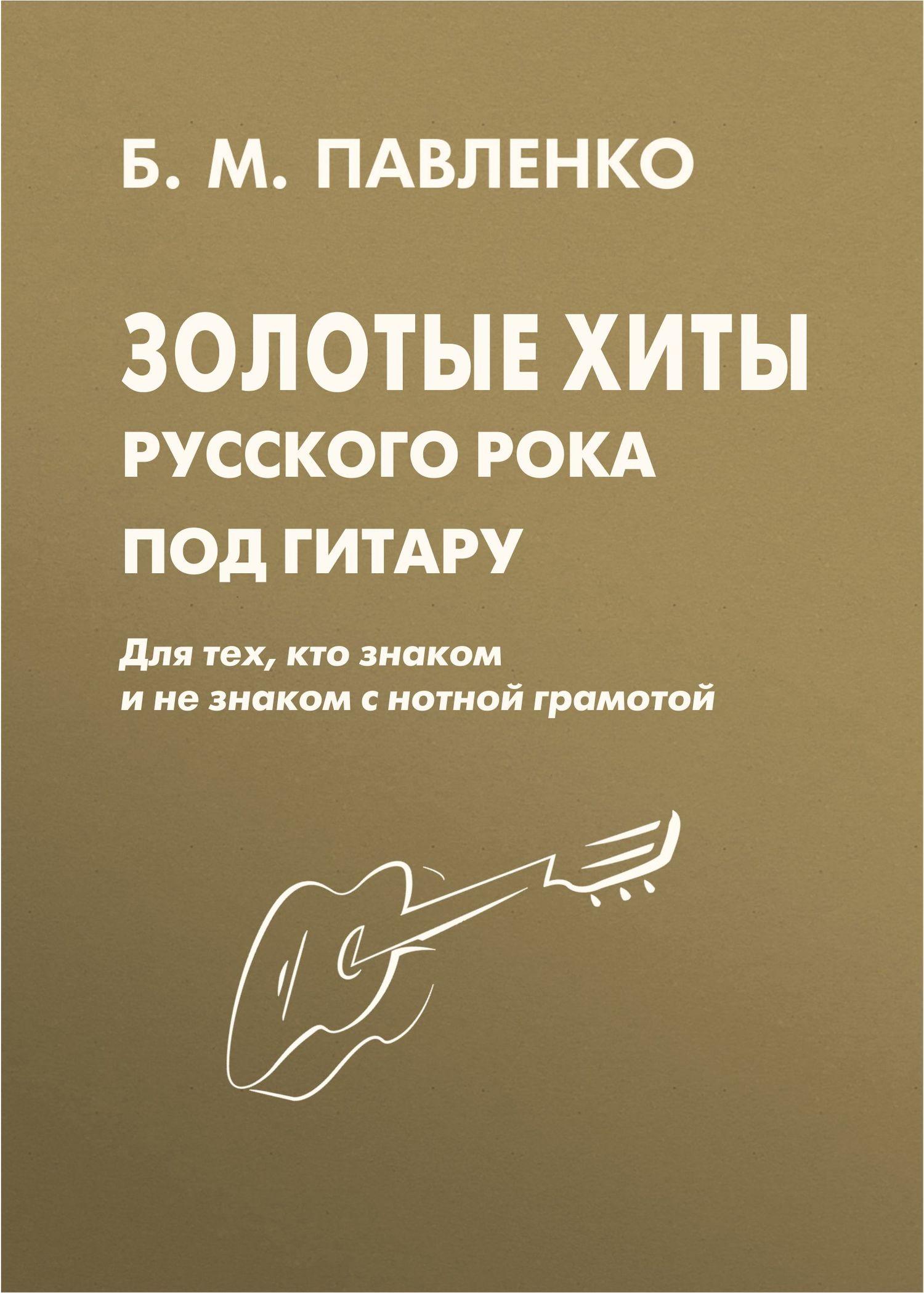 Б. М. Павленко Золотые хиты русского рока под гитару. Для тех, кто знаком и не знаком с нотной грамотой бас гитару бу в нижнем новгороди