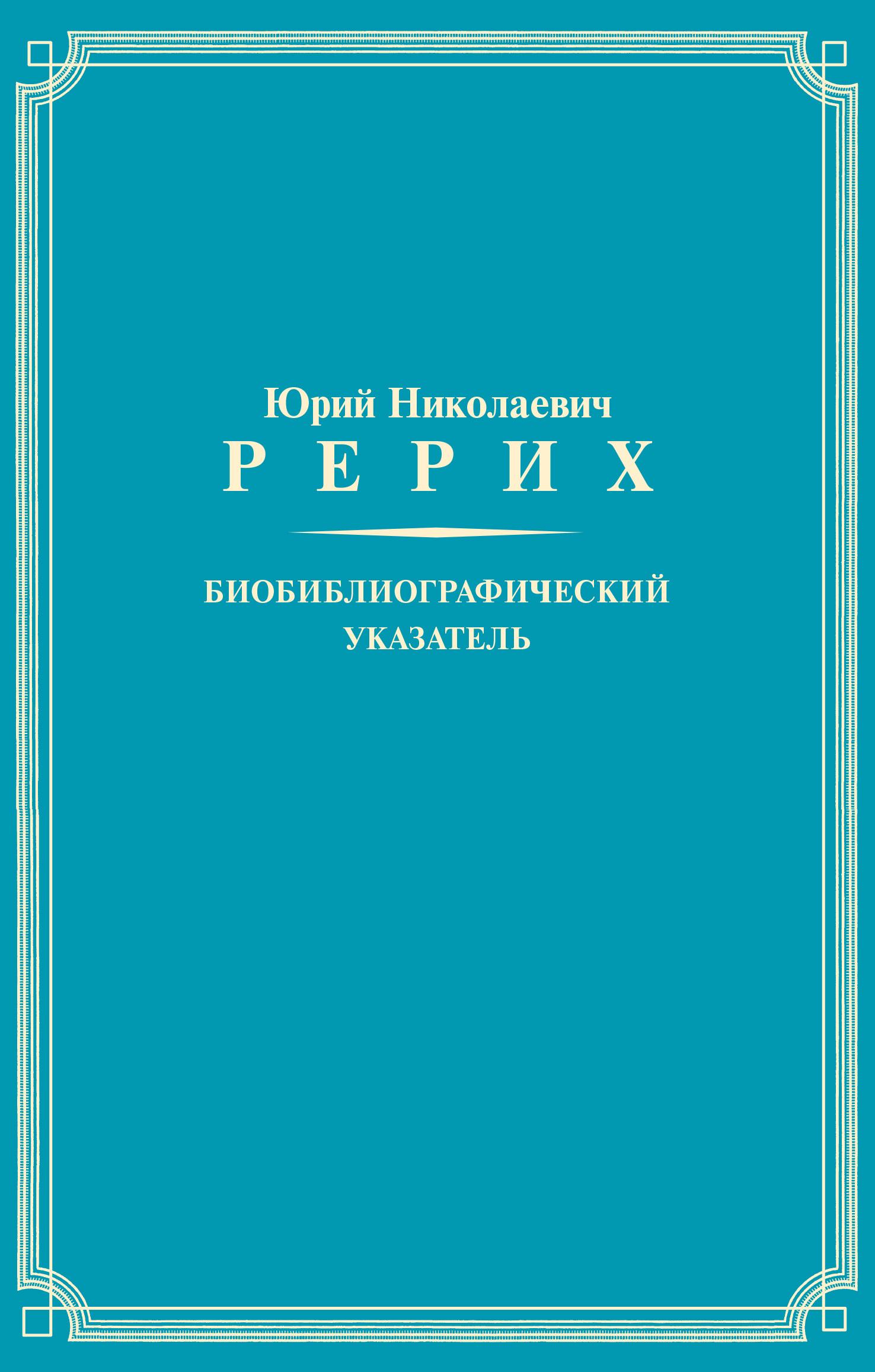 Юрий Николаевич Рерих. Биобиблиографический указатель