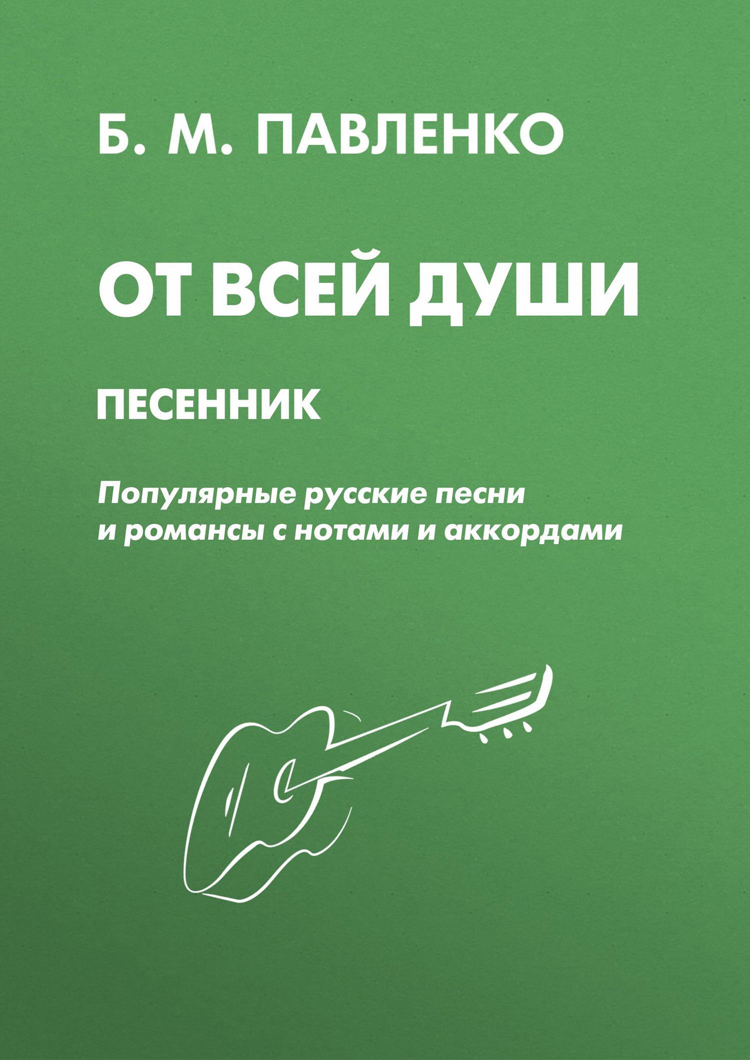 Б. М. Павленко От всей души. Песенник. Популярные русские песни и романсы с нотами и аккордами от всей души с любовью