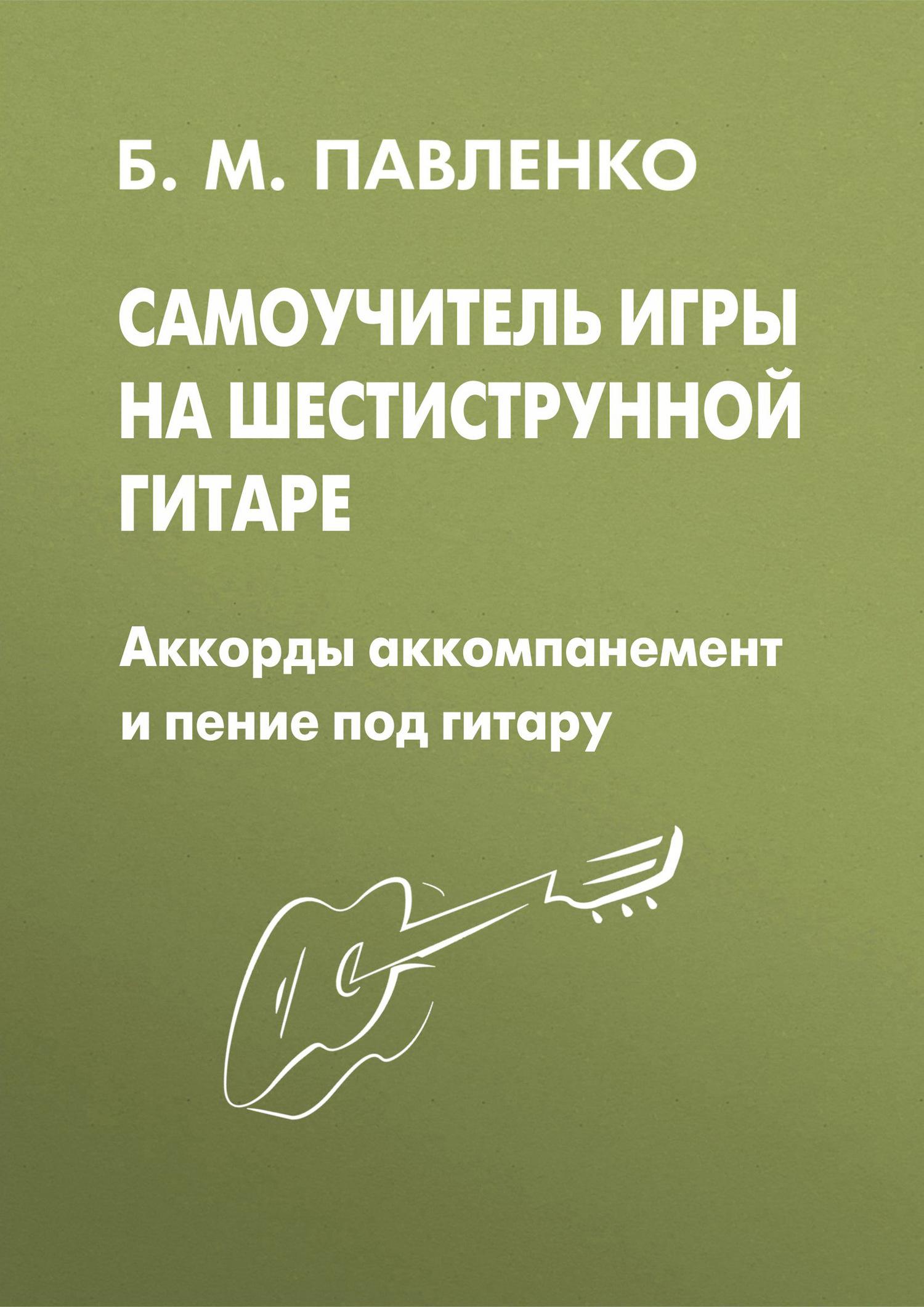 Б. М. Павленко Самоучитель игры на шестиструнной гитаре. Аккорды, аккомпанемент и пение под гитару популярные песни из кинофильмов под гитару