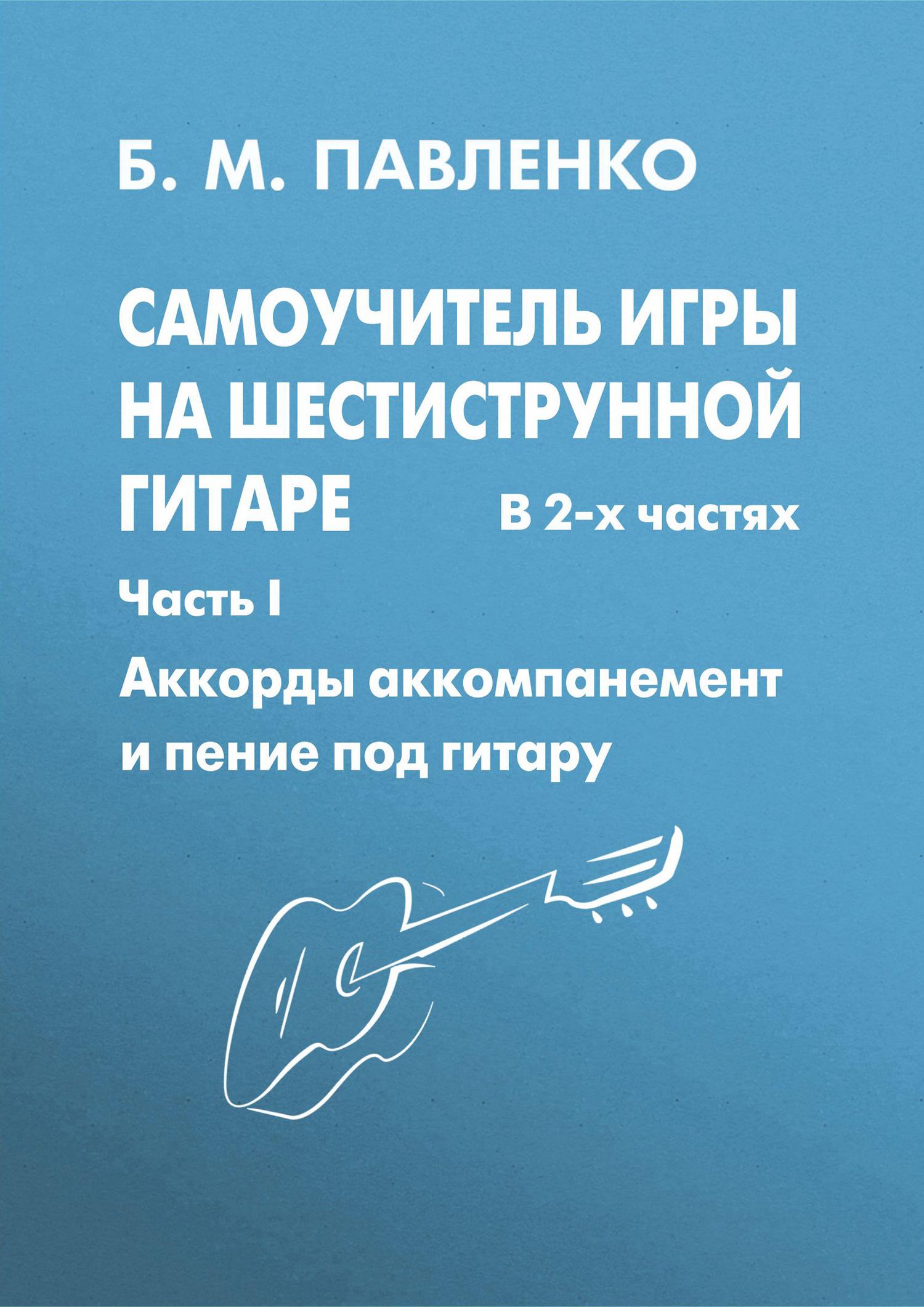Б. М. Павленко Самоучитель игры на шестиструнной гитаре в 2-х частях. Аккорды, аккомпанемент и пение под гитару. Часть I ISBN: 978-5-222-13395-8 акустическая гитара виды аккомпанемента и обыгрывание аккордов