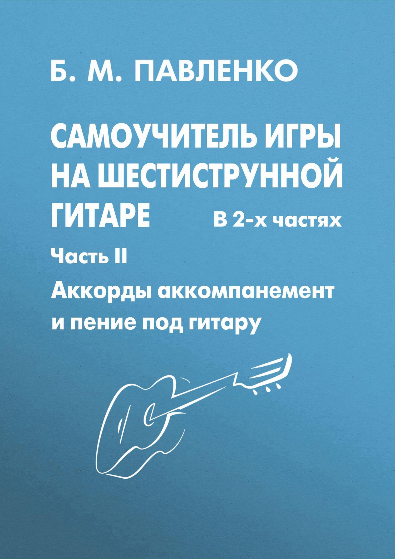 Б. М. Павленко Самоучитель игры на шестиструнной гитаре в 2-х частях. Аккорды, аккомпанемент и пение под гитару. Часть II акустическая гитара виды аккомпанемента и обыгрывание аккордов