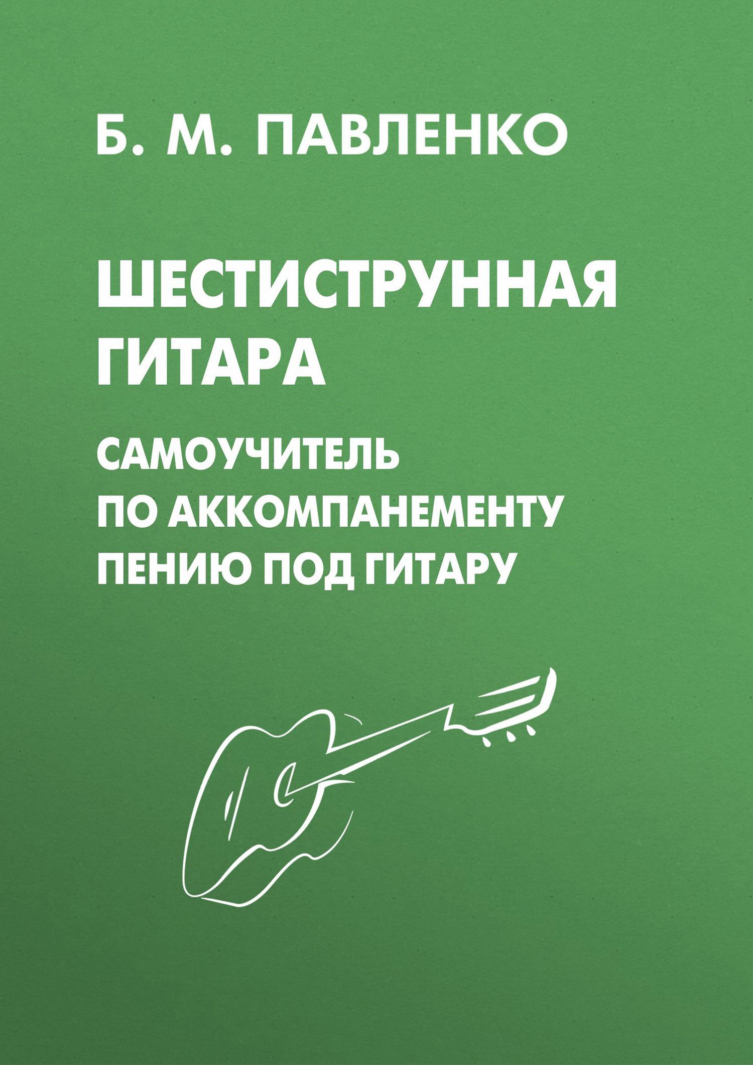 Б. М. Павленко Шестиструнная гитара. Самоучитель по аккомпанементу пению под гитару популярные песни из кинофильмов под гитару