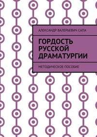 Александр Валерьевич Сапа - Гордость русской драматургии. Методическое пособие