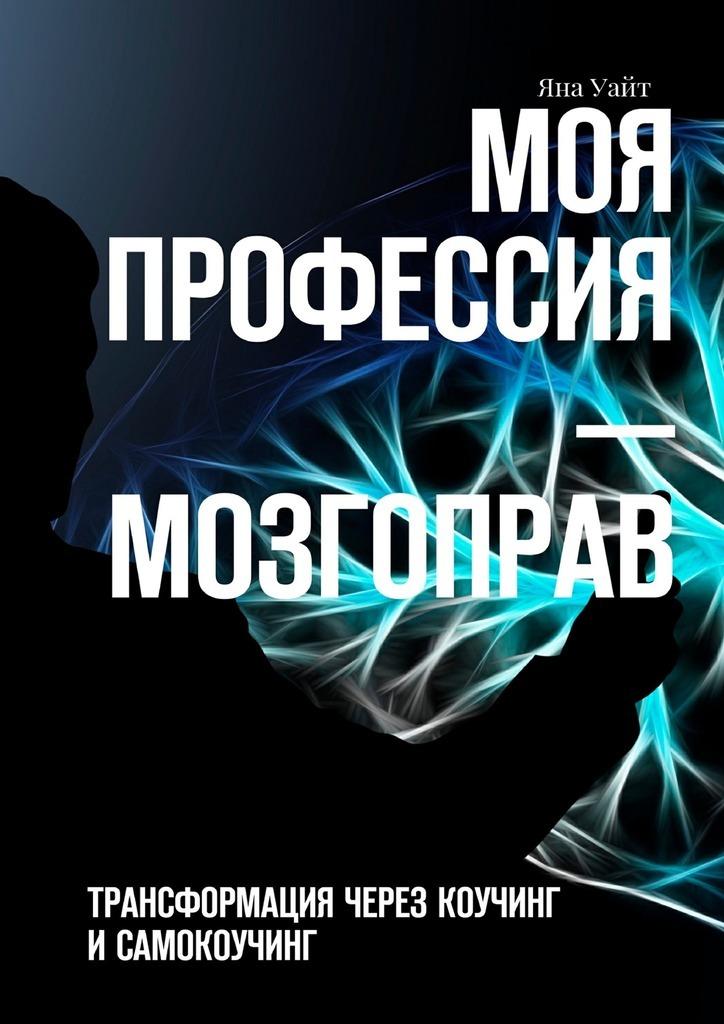 Яна Уайт Моя профессия– мозгоправ. Трансформация через коучинг исамокоучинг ISBN: 9785449085146 яна уайт инвестиции в