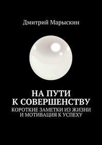 Дмитрий Марыскин - Напути ксовершенству. Короткие заметки из жизни и мотивация к успеху
