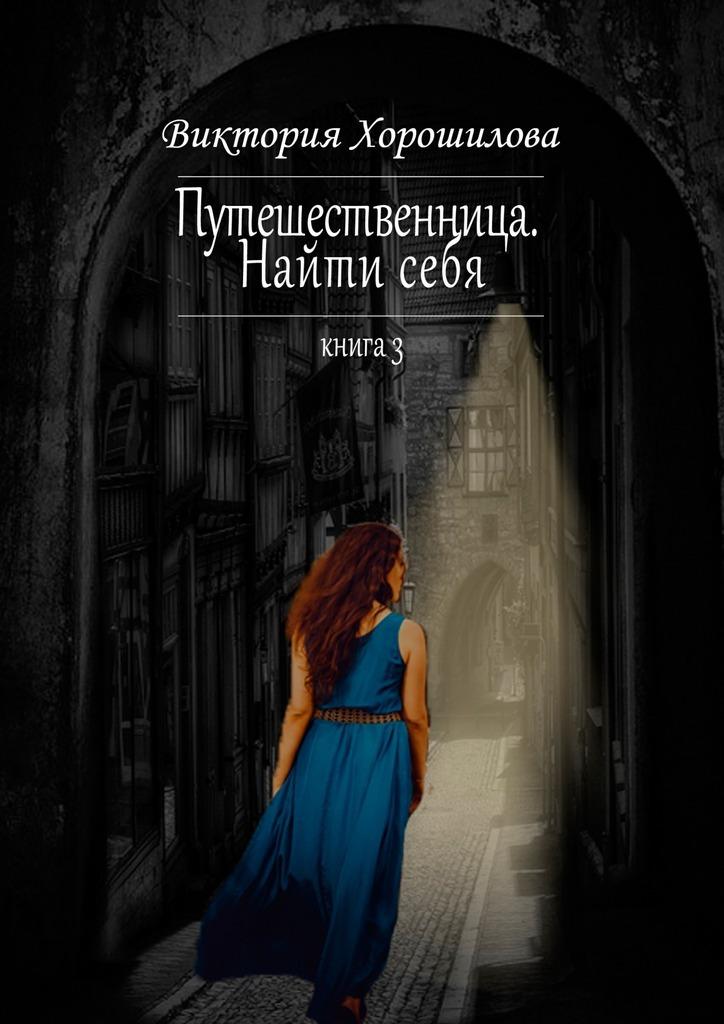 Виктория Хорошилова - Путешественница. Найти себя. Книга 3