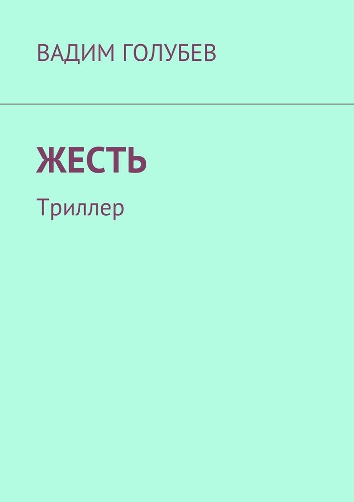 Вадим Голубев Жесть. Триллер вадим голубев беспощадные клыки детективы