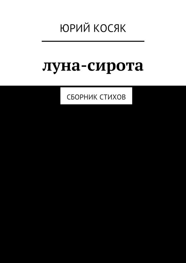 Обложка книги Луна-сирота. Сборник стихов, автор Юрий Чеславович Косяк