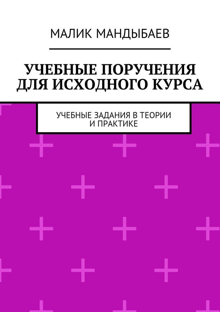 Малик Мандыбаев - Учебные поручения для исходного курса. Учебные задания втеории ипрактике