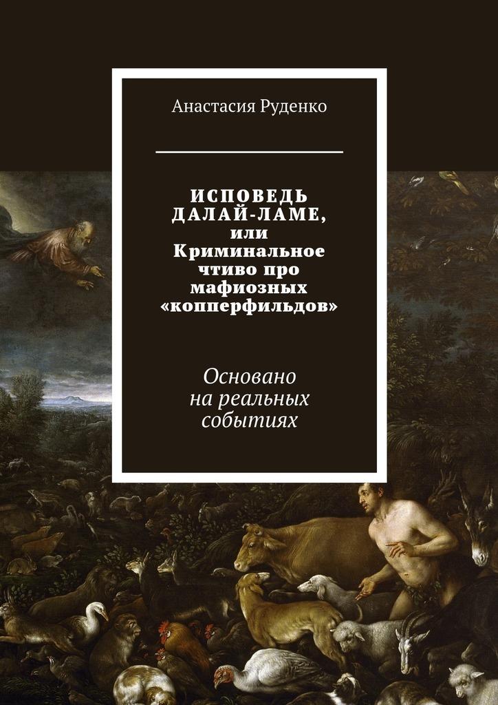 Анастасия Руденко ИСПОВЕДЬ ДАЛАЙ-ЛАМЕ, или Криминальное чтиво про мафиозных «копперфильдов». Основано нареальных событиях