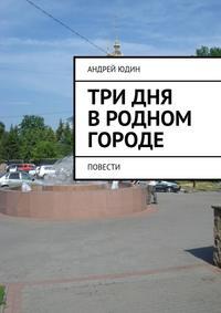 Андрей Валерьевич Юдин - Три дня вродном городе. Повести
