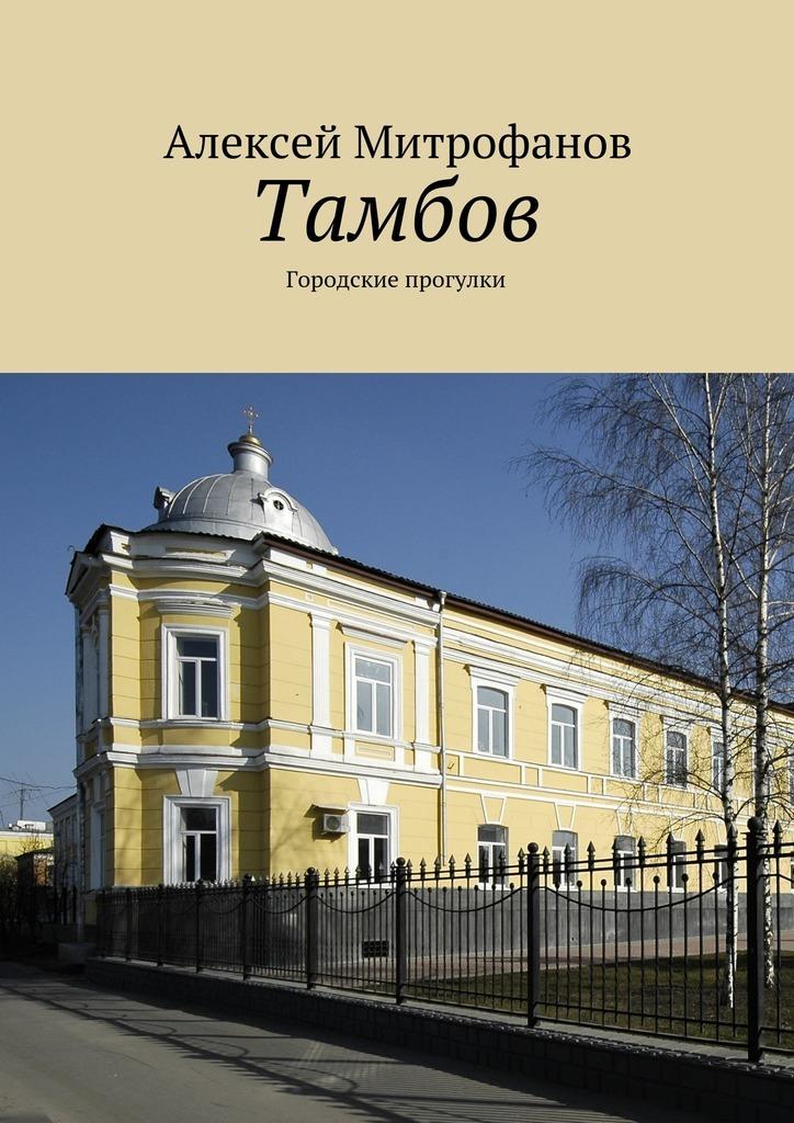 Алексей Митрофанов Тамбов. Городские прогулки ISBN: 9785449083371