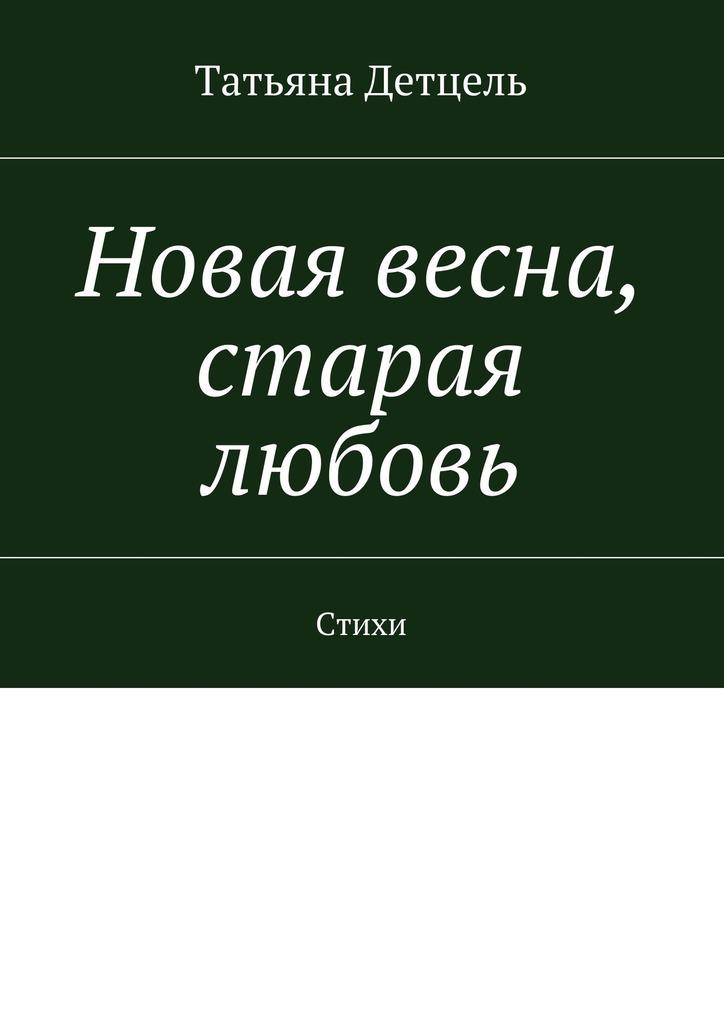 Татьяна Ивановна Детцель Новая весна, старая любовь. Стихи фату хива возврат к природе