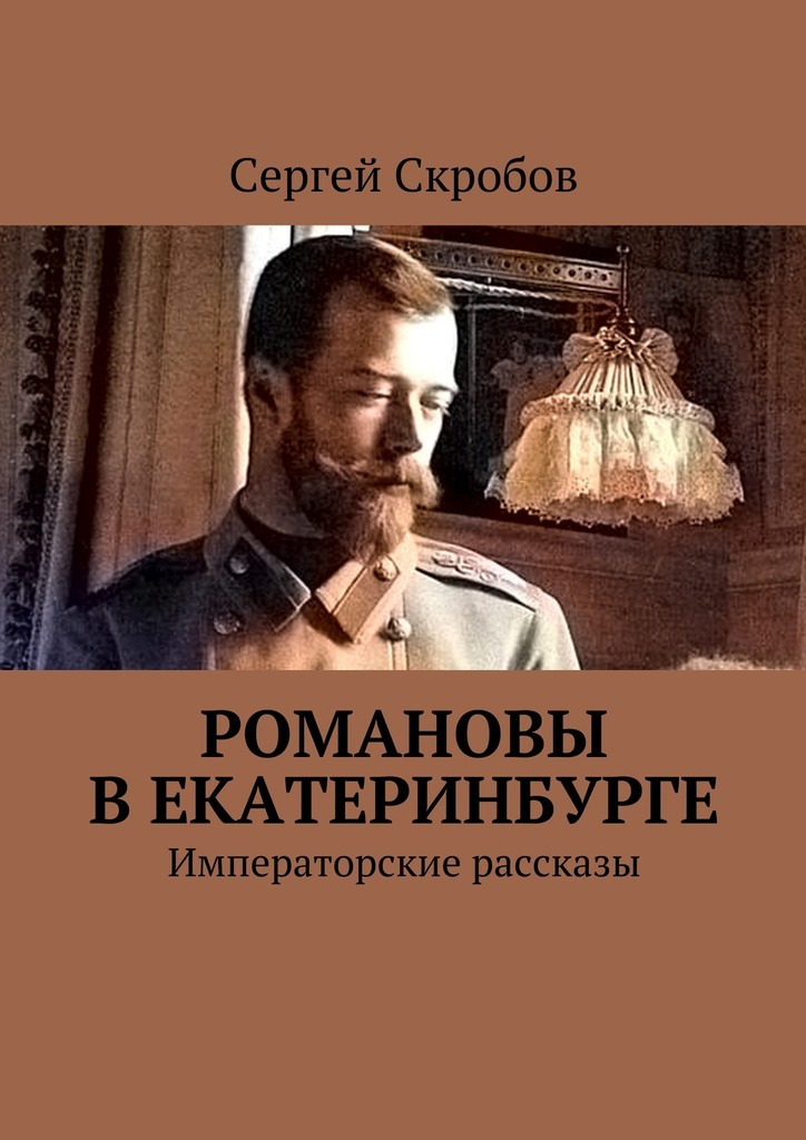 Сергей Валерьевич Скробов Романовы в Екатеринбурге. Императорские рассказы ISBN: 9785449084651