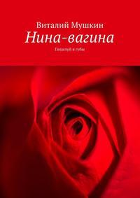 Виталий Мушкин - Нина-вагина. Поцелуй в губы