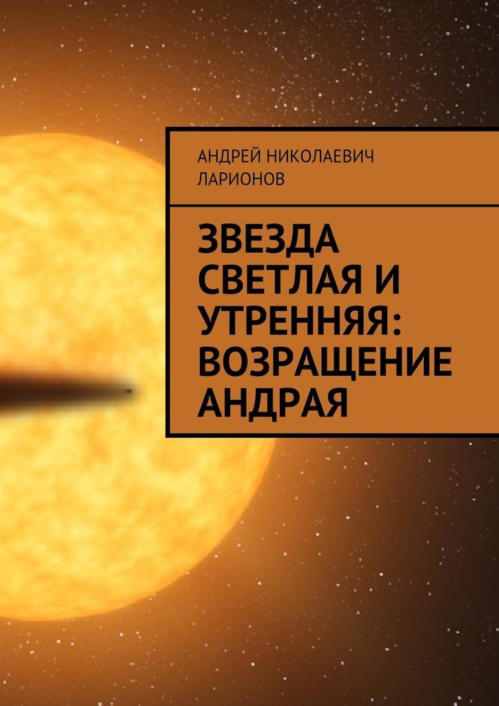 Андрей Николаевич Ларионов Звезда светлая и утренняя: Возращение Андрая цена