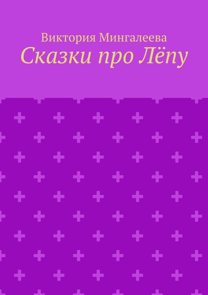 Виктория Мингалеева Сказки про Лёпу виктория мингалеева эшли эймс и