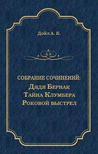 Артур Конан Дойл - Дядя Бернак. Тайна Клумбера. Роковой выстрел (сборник)