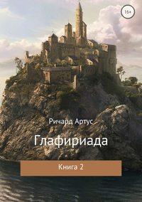 Ричард Евгеньевич Артус - Глафириада. Книга 2