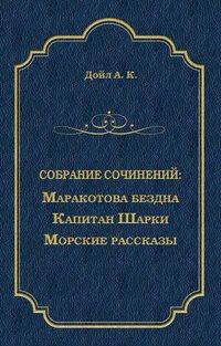 Артур Конан Дойл - Маракотова бездна. Капитан Шарки. Морские рассказы (сборник)