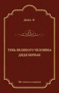 Артур Конан Дойл - Тень великого человека. Дядя Бернак (сборник)