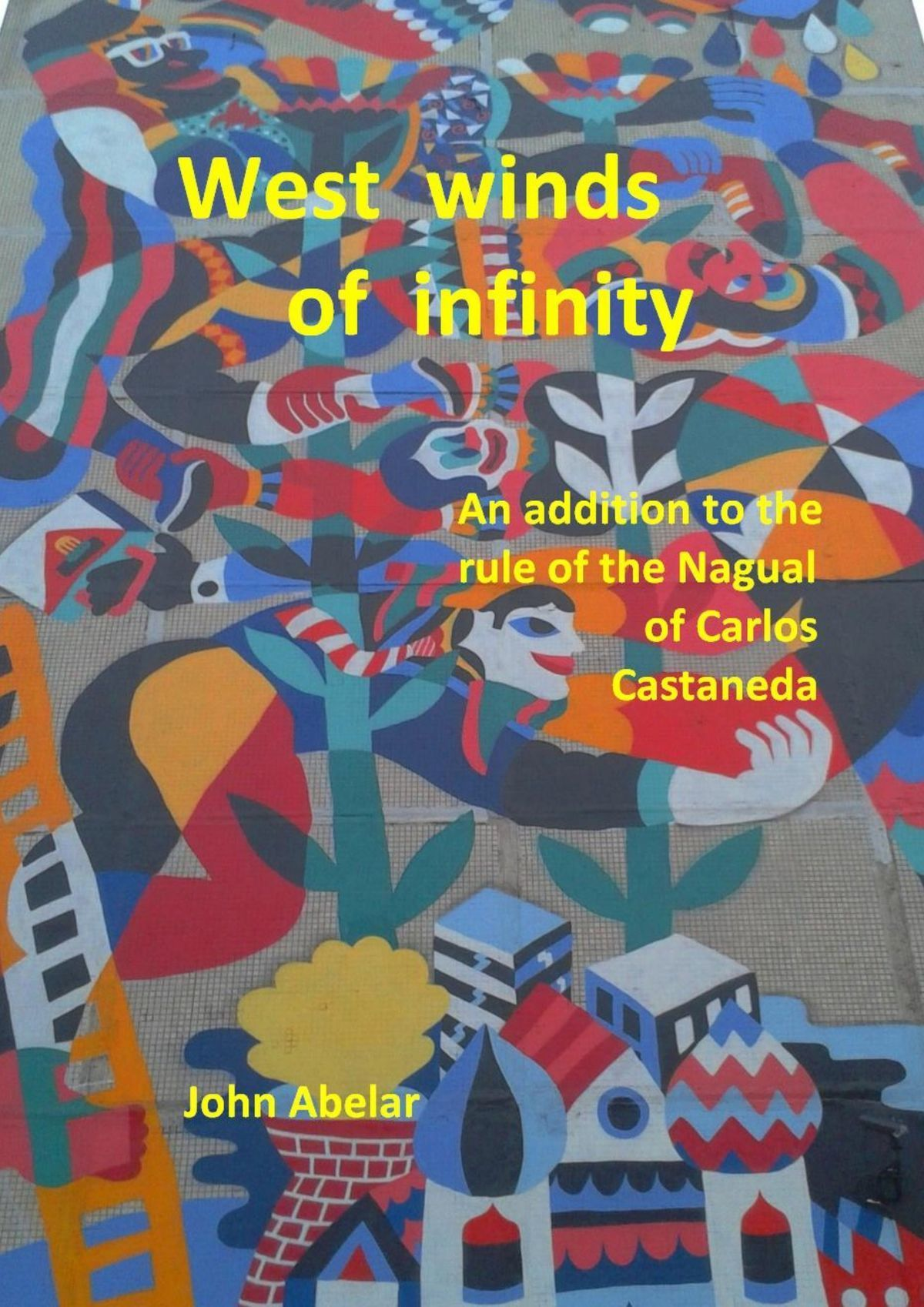 John Abelar West winds of infinity. An addition to the rule of the Nagual of Carlos Castaneda foundations of cyclopean perception