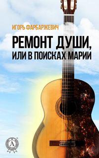 Игорь Фарбаржевич - Ремонт души, или В поисках Марии