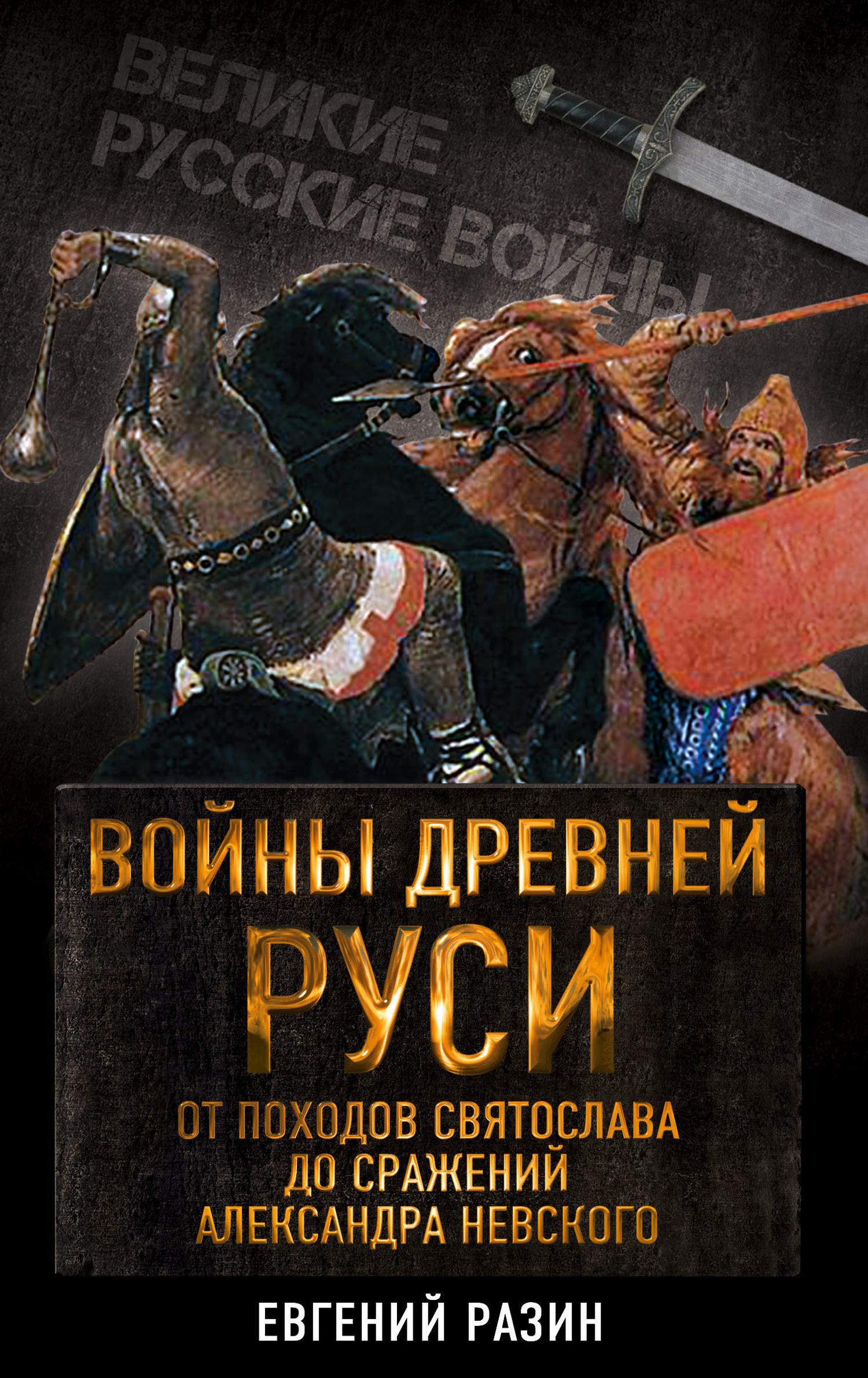 Евгений Разин - Войны Древней Руси. От походов Святослава до сражения Александра Невского