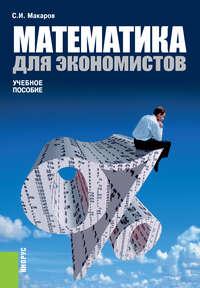 Сергей Иванович Макаров - Математика для экономистов