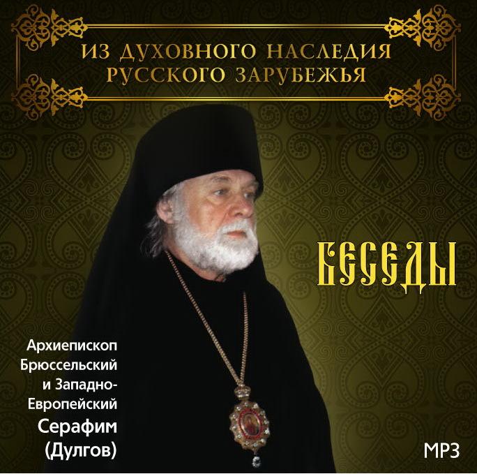 Архиепископ Серафим (Дулгов) Беседы Архиепископа Брюссельского и Западно-Европейского Серафима (Дулгова)