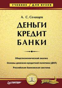 Александр Сергеевич Селищев - Деньги. Кредит. Банки. Учебник для вузов