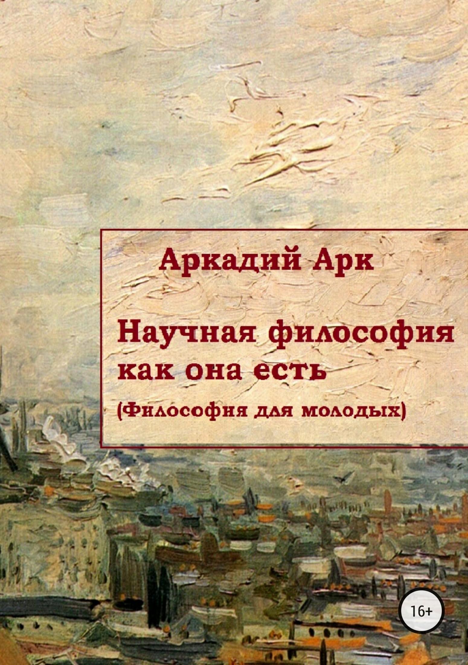 Аркадий Арк - Научная философия как она есть