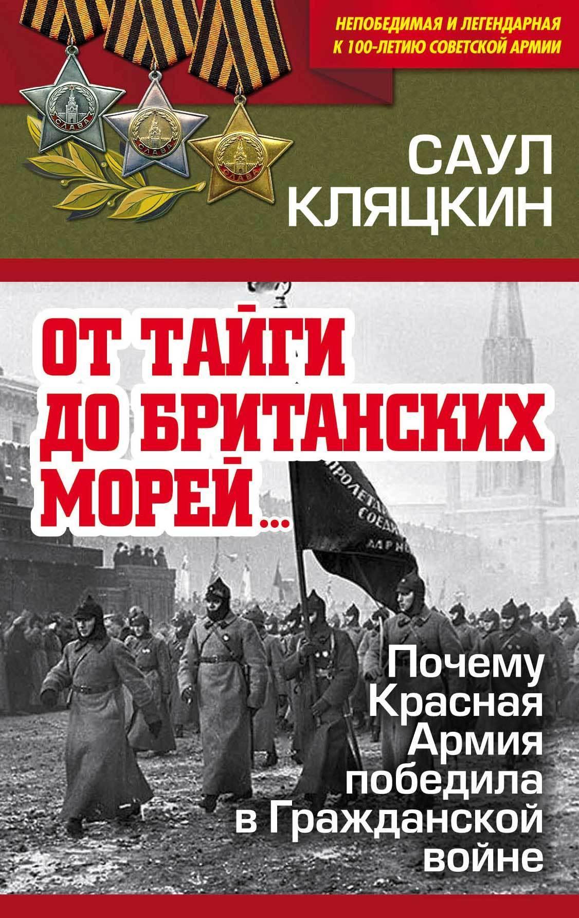 Саул Кляцкин «От тайги до британских морей…»: Почему Красная Армия победила в Гражданской войне от тайги до британских морей… почему красная армия победила в гражданской войне