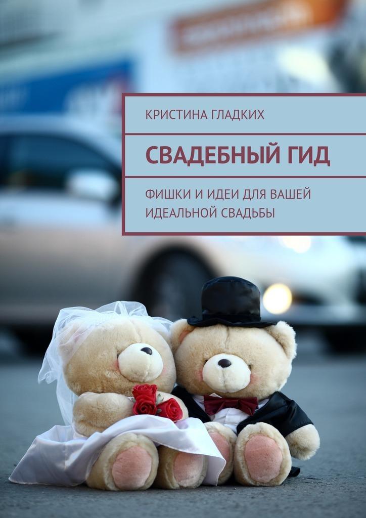 Кристина Гладких - Свадебныйгид. Фишки иидеи для вашей идеальной свадьбы