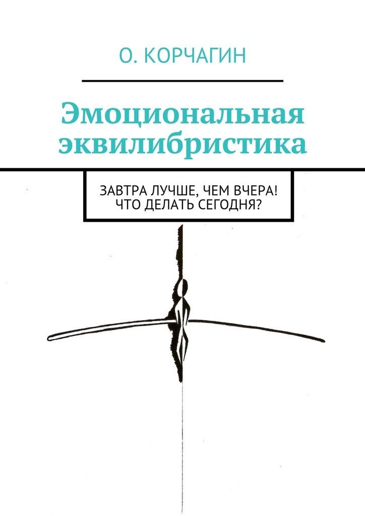 Олег Корчагин - Эмоциональная эквилибристика. Завтра лучше, чем вчера! Что делать сегодня?