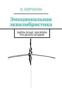 Олег Викторович Корчагин - Эмоциональная эквилибристика. Завтра лучше, чем вчера! Что делать сегодня?
