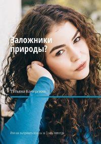 Татьяна Кочергина - Заложники природы? Или как выпрямить волосы за3часа навсегда